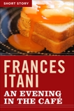 An Evening In The Cafe: Short Story, Itani, Frances