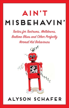 Ain't Misbehavin': Tactics for Tantrums, Meltdowns, Bedtime Blues and Other Perfectly Normal Kid Behaviors, Schafer, Alyson
