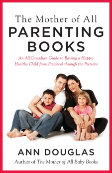 The Mother Of All Parenting Books: An All-Canadian Guide to Raising a Happy, Healthy Child from Preschool through the Preteens, Douglas, Ann