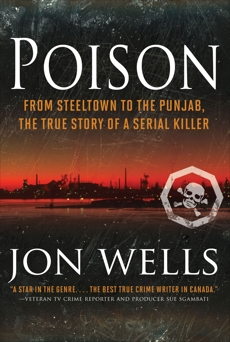 Poison: From Steeltown to the Punjab, The True Story of a Serial Killer, Wells, Jon