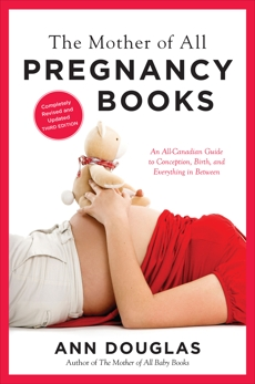 The Mother Of All Pregnancy Books 3rd Edition: An All-Canadian Guide to Conception, Birth and Everything in Between, Douglas, Ann