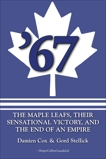 '67: The Maple Leafs: The Maple Leafs, Their Sensational Victory, and the End of an Empire, Cox, Damien & Stellick, Gord