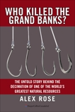 Who Killed The Grand Banks?: The Untold Story Behind the Decimation of One of the World's Greatest Natural Resources, Rose, Alex