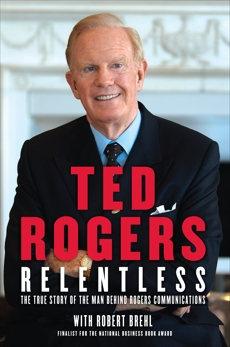 Relentless: The True Story of the Man Behind Rogers Communications, Rogers, Ted & Brehl, Robert & Rogers, Ted