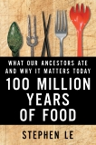 100 Million Years Of Food: What Our Ancestors Ate and Why It Matters Today, Le, Stephen
