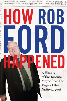 How Rob Ford Happened: A History of the Toronto Mayor from the Pages of the National Post, The National Post