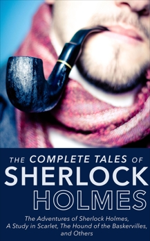 Complete Tales Of Sherlock Holmes: The Adventures of Sherlock Holmes, The Memoirs of Sherlock Holmes, The Return of Sherlock Holmes, The Case Book of Sherlock Holmes, A Study in Scarlet, The Hound of the Baskervilles, His Last Bow, The Sign of the Four, and The Valley of Fear, Doyle, Arthur Conan