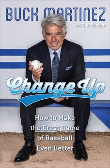 Change Up: How to Make the Great Game of Baseball Even Better, Martinez, Buck & Robson, Dan