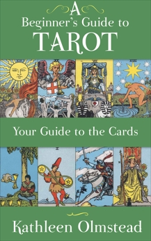 A Beginner's Guide to Tarot: Your Guide to the Cards: Meanings of the Major and Minor Arcana, Olmstead, Kathleen