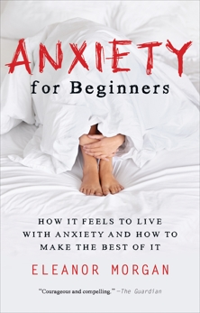 Anxiety for Beginners: How It Feels to Live With Anxiety and How To Make The Best Of It, Morgan, Eleanor