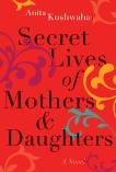 Secret Lives of Mothers & Daughters: A Novel, Kushwaha, Anita