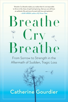 Breathe Cry Breathe: From Sorrow to Strength in the Aftermath of Sudden, Tragic Loss, Gourdier, Catherine