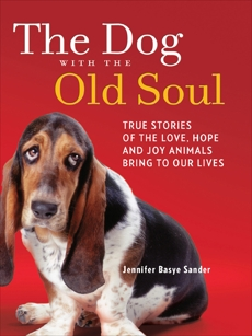 The Dog with the Old Soul: True Stories of the Love, Hope and Joy Animals Bring to Our Lives, Sander, Jennifer Basye