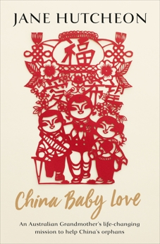 China Baby Love: An Australian Grandmother's life-changing mission to help China's orphans, Hutcheon, Jane