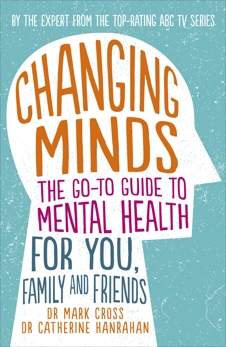Changing Minds: The go-to Guide to Mental Health for Family and Friends, Cross, Dr Mark & Hanrahan, Dr Catherine