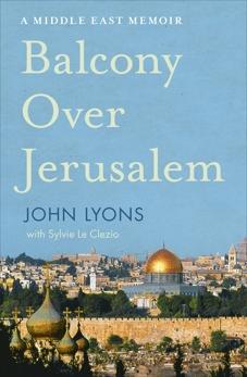 Balcony Over Jerusalem: A Middle East Memoir, Lyons, John
