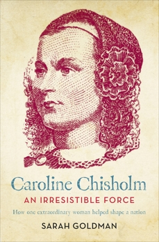 Caroline Chisholm: An Irresistible Force - How Caroline Chisholm Helped Shape a Nation, Goldman, Sarah
