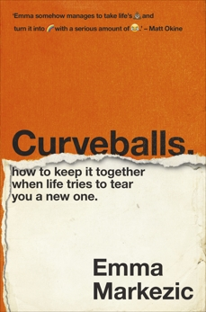 Curveballs: How to Keep It Together when Life Tries to Tear You a New One, Markezic, Emma