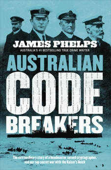 Australian Code Breakers: Our top-secret war with the Kaiser's Reich, Phelps, James