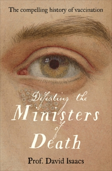 Defeating the Ministers of Death: The compelling story of vaccination, one of medicine's greatest triumphs, Isaacs, David