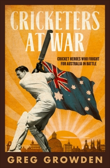 Cricketers at War: Cricket Heroes Who also Fought for Australia in Battle, Growden, Greg