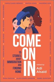 Come On In: 15 Stories about Immigration and Finding Home, Córdova, Zoraida & Andreu, Maria E. & Morse, Sharon & Azad, Nafiza & Méndez, Yamile Saied & Alsaid, Adi & Johnson, Alaya Dawn & Bajaj, Varsha & Rivera, Lilliam & Farizan, Sara & Quintero, Isabel & Larbalestier, Justine & Goo, Maurene & Charaipotra, Sona & Sugiura, Misa