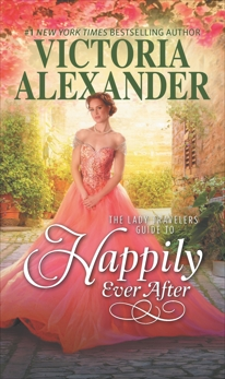 The Lady Travelers Guide to Happily Ever After: A Historical Romance, Alexander, Victoria