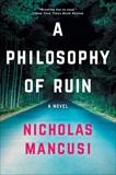 A Philosophy of Ruin: A Novel, Mancusi, Nicholas