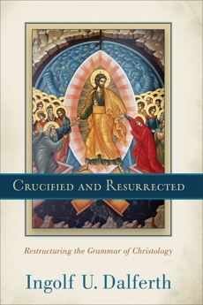 Crucified and Resurrected: Restructuring the Grammar of Christology, Dalferth, Ingolf U.