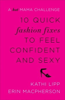 10 Quick Fashion Fixes to Feel Confident and Sexy: A Hot Mama Challenge, Lipp, Kathi & MacPherson, Erin