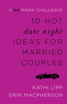 10 Hot Date Night Ideas for Married Couples: A Hot Mama Challenge, Lipp, Kathi & MacPherson, Erin