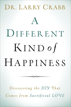 A Different Kind of Happiness: Discovering the Joy That Comes from Sacrificial Love, Crabb, Dr. Larry