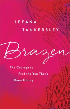 Brazen: The Courage to Find the You That's Been Hiding, Tankersley, Leeana