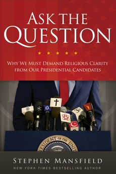 Ask the Question: Why We Must Demand Religious Clarity from Our Presidential Candidates, Mansfield, Stephen