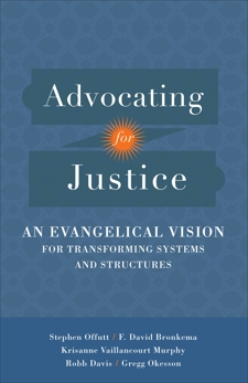 Advocating for Justice: An Evangelical Vision for Transforming Systems and Structures, Bronkema, F. David & Davis, Robb & Offutt, Stephen & Okesson, Gregg & Vaillancourt Murphy, Krisanne