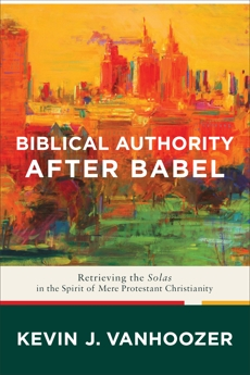 Biblical Authority after Babel: Retrieving the Solas in the Spirit of Mere Protestant Christianity, Vanhoozer, Kevin J.