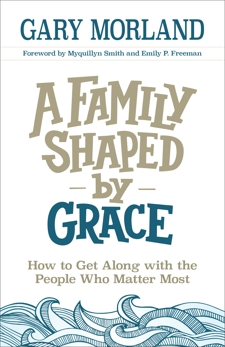 A Family Shaped by Grace: How to Get Along with the People Who Matter Most, Morland, Gary