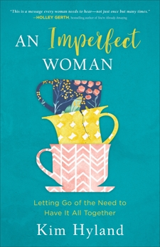 An Imperfect Woman: Letting Go of the Need to Have It All Together, Hyland, Kim