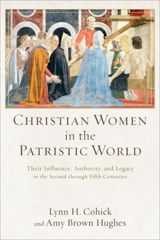 Christian Women in the Patristic World: Their Influence, Authority, and Legacy in the Second through Fifth Centuries, Hughes, Amy Brown & Cohick, Lynn H.