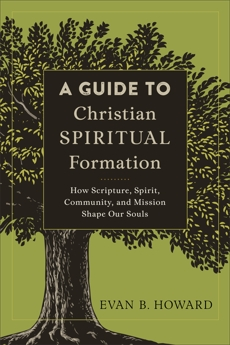A Guide to Christian Spiritual Formation: How Scripture, Spirit, Community, and Mission Shape Our Souls, Howard, Evan B.