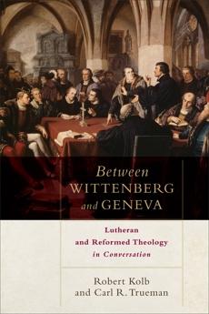 Between Wittenberg and Geneva: Lutheran and Reformed Theology in Conversation, Kolb, Robert & Trueman, Carl R.
