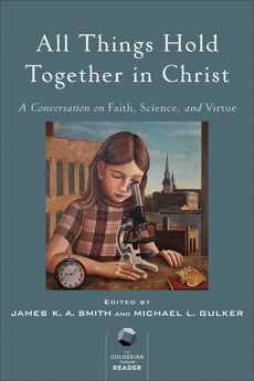 All Things Hold Together in Christ: A Conversation on Faith, Science, and Virtue,