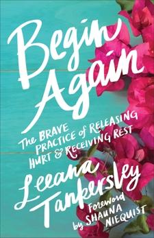 Begin Again: The Brave Practice of Releasing Hurt and Receiving Rest, Tankersley, Leeana