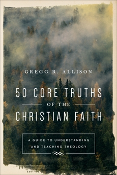 50 Core Truths of the Christian Faith: A Guide to Understanding and Teaching Theology, Allison, Gregg R.