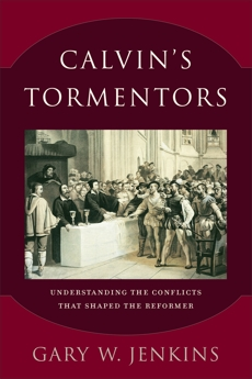 Calvin's Tormentors: Understanding the Conflicts That Shaped the Reformer, Jenkins, Gary W.