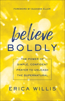 Believe Boldly: The Power of Simple, Confident Prayer to Unleash the Supernatural, Willis, Erica
