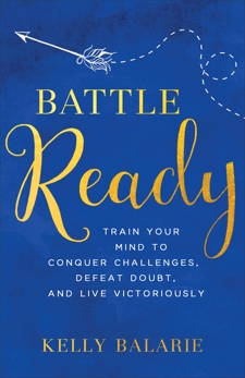 Battle Ready: Train Your Mind to Conquer Challenges, Defeat Doubt, and Live Victoriously, Balarie, Kelly