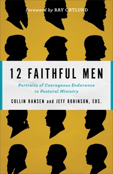 12 Faithful Men: Portraits of Courageous Endurance in Pastoral Ministry,