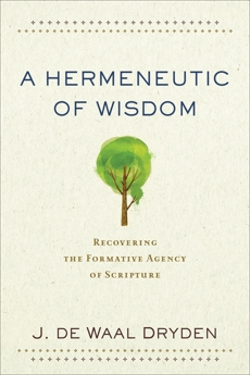 A Hermeneutic of Wisdom: Recovering the Formative Agency of Scripture, de Waal Dryden, J.