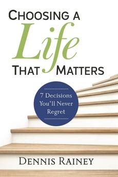 Choosing a Life That Matters: 7 Decisions You'll Never Regret, Rainey, Dennis